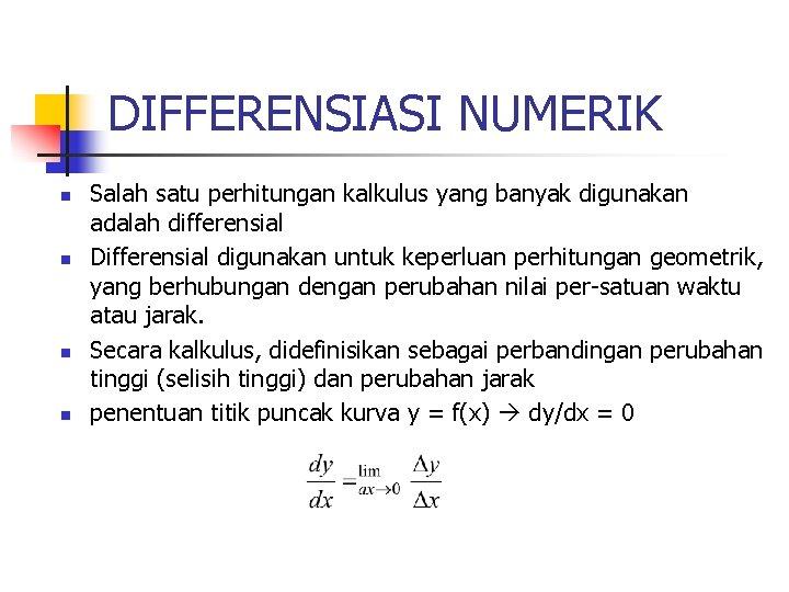 DIFFERENSIASI NUMERIK n n Salah satu perhitungan kalkulus yang banyak digunakan adalah differensial Differensial