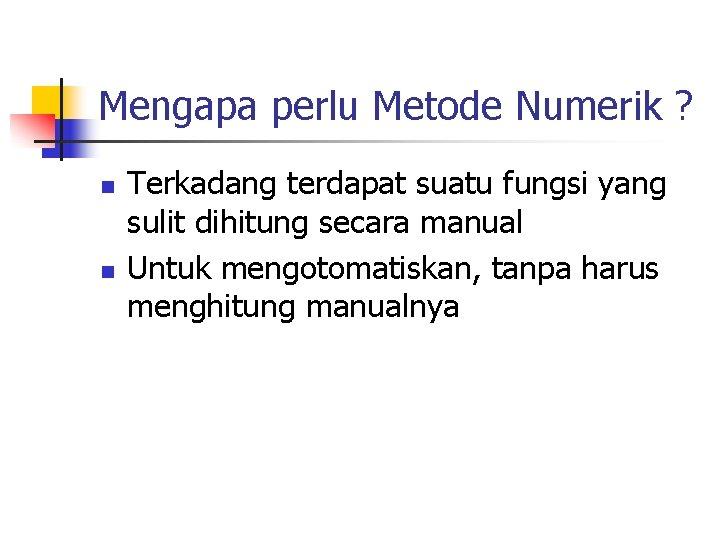 Mengapa perlu Metode Numerik ? n n Terkadang terdapat suatu fungsi yang sulit dihitung