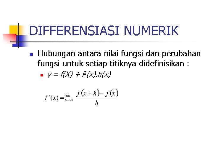 DIFFERENSIASI NUMERIK n Hubungan antara nilai fungsi dan perubahan fungsi untuk setiap titiknya didefinisikan
