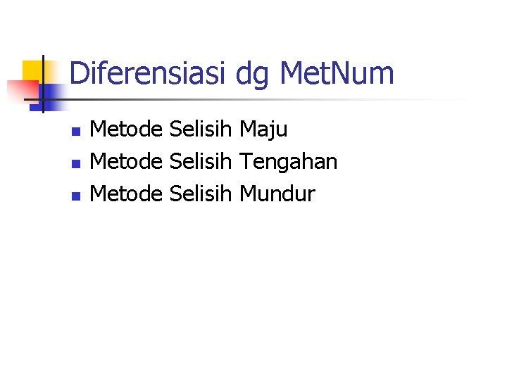Diferensiasi dg Met. Num n n n Metode Selisih Maju Metode Selisih Tengahan Metode