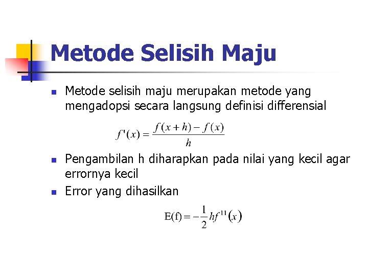 Metode Selisih Maju n n n Metode selisih maju merupakan metode yang mengadopsi secara