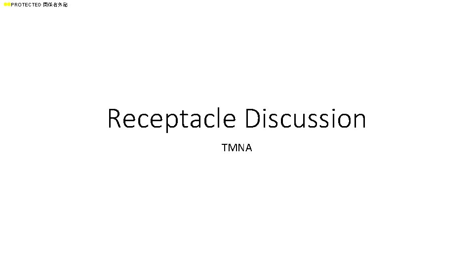 ll. PROTECTED 関係者外秘 Receptacle Discussion TMNA