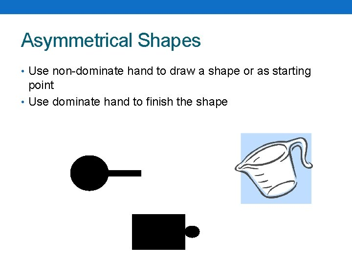 Asymmetrical Shapes • Use non-dominate hand to draw a shape or as starting point