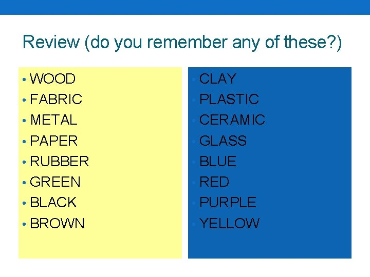 Review (do you remember any of these? ) • WOOD • CLAY • FABRIC