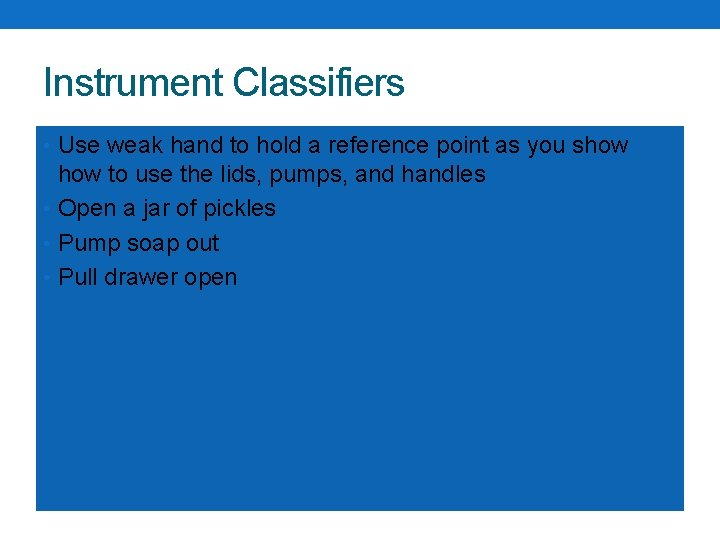 Instrument Classifiers • Use weak hand to hold a reference point as you show