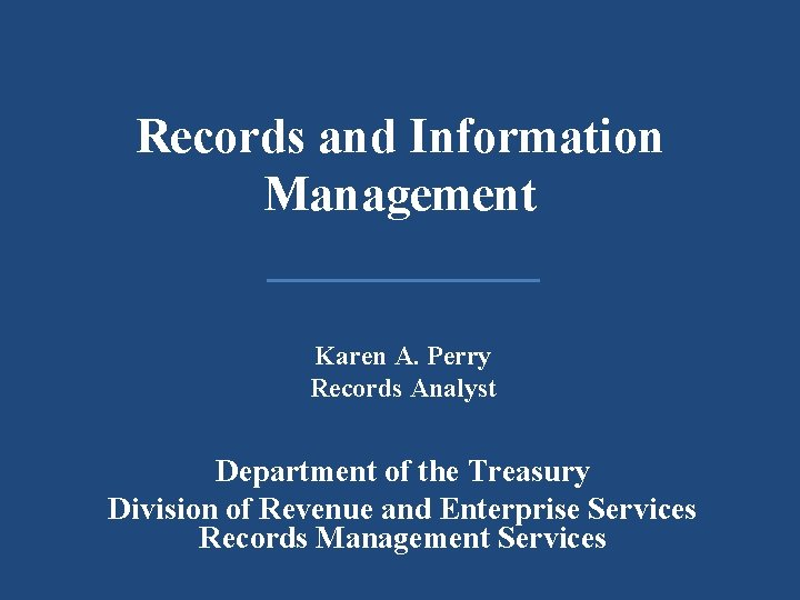 Records and Information Management Karen A. Perry Records Analyst Department of the Treasury Division