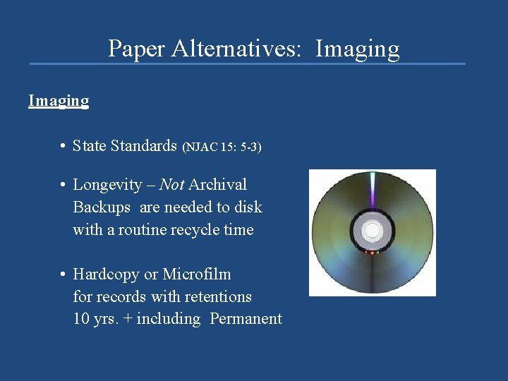 Paper Alternatives: Imaging • State Standards (NJAC 15: 5 -3) • Longevity – Not