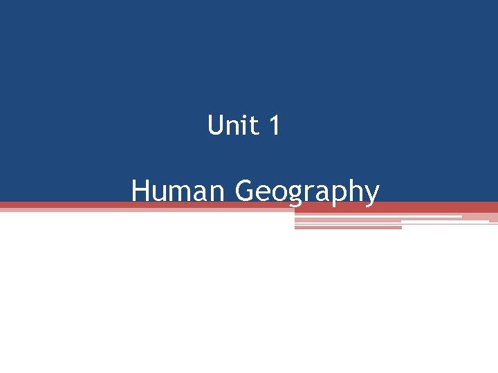 Unit 1 Human Geography