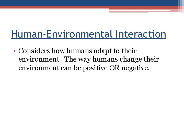 Human-Environmental Interaction • Considers how humans adapt to their environment. The way humans change