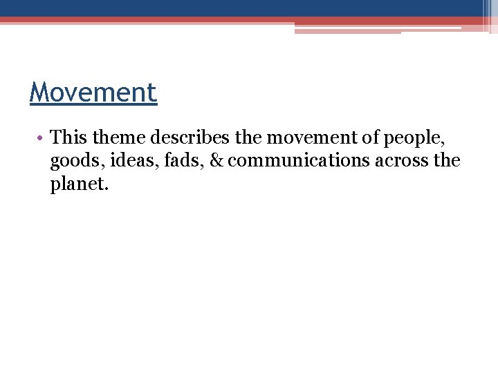 Movement • This theme describes the movement of people, goods, ideas, fads, & communications