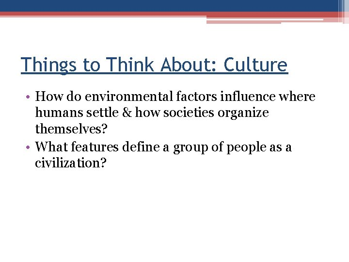 Things to Think About: Culture • How do environmental factors influence where humans settle