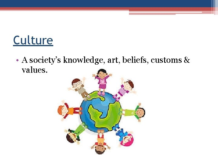 Culture • A society's knowledge, art, beliefs, customs & values.