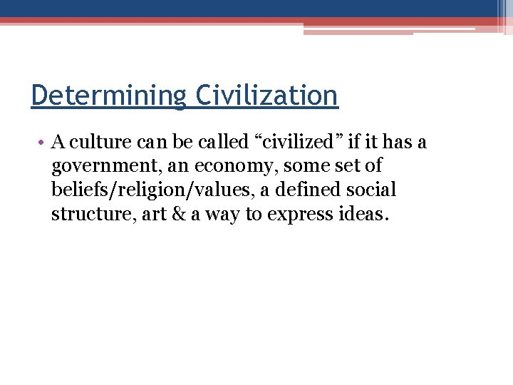 """Determining Civilization • A culture can be called """"civilized"""" if it has a government,"""