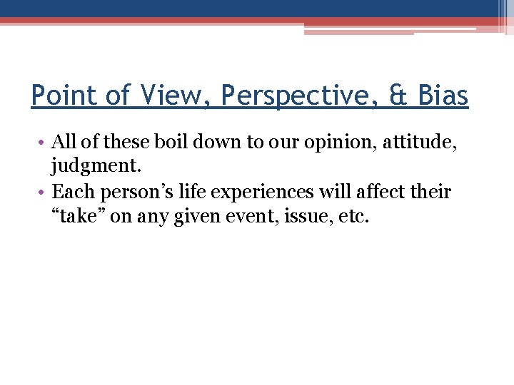 Point of View, Perspective, & Bias • All of these boil down to our