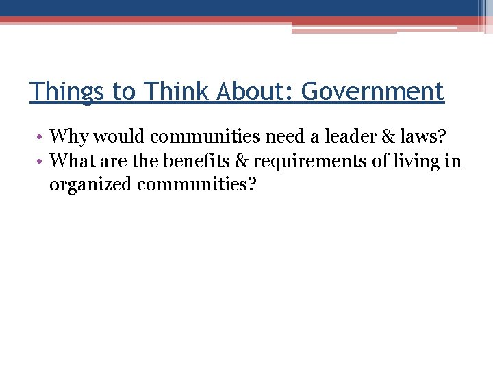 Things to Think About: Government • Why would communities need a leader & laws?