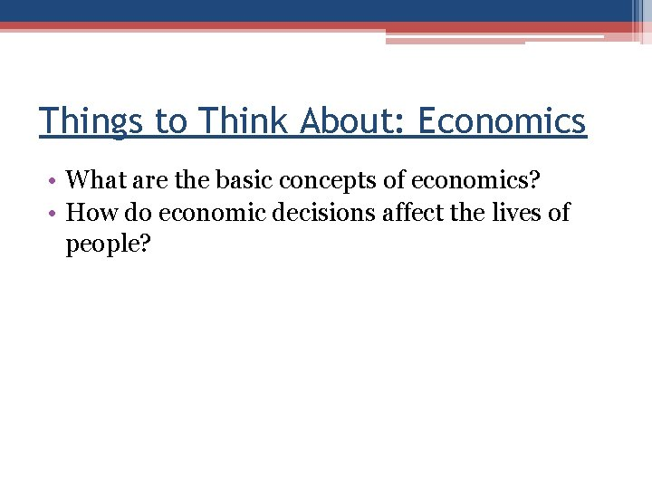 Things to Think About: Economics • What are the basic concepts of economics? •
