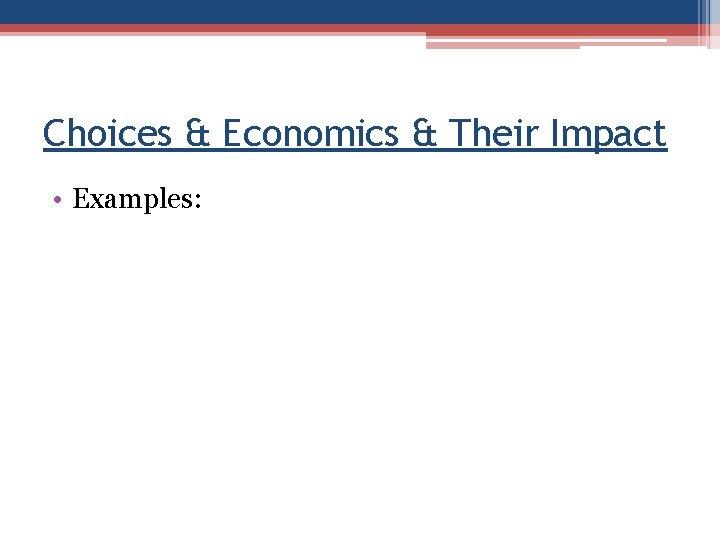 Choices & Economics & Their Impact • Examples: