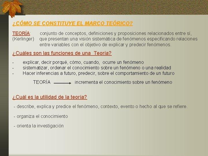 ¿CÓMO SE CONSTITUYE EL MARCO TEÓRICO? TEORÍA: (Kerlinger) conjunto de conceptos, definiciones y proposiciones