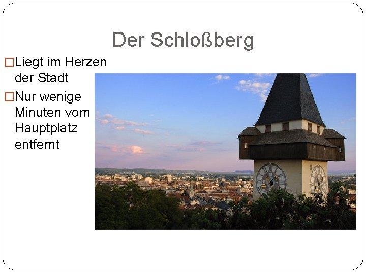 Der Schloßberg �Liegt im Herzen der Stadt �Nur wenige Minuten vom Hauptplatz entfernt