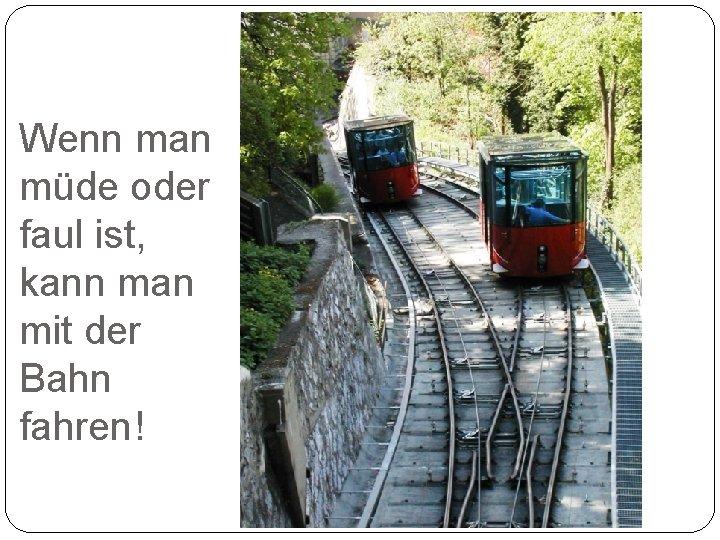 Wenn man müde oder faul ist, kann man mit der Bahn fahren!