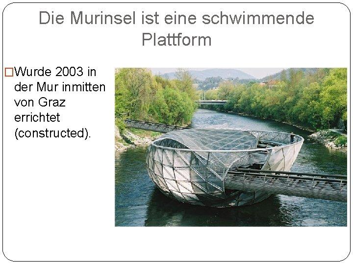 Die Murinsel ist eine schwimmende Plattform �Wurde 2003 in der Mur inmitten von Graz