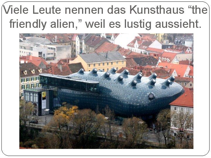 """Viele Leute nennen das Kunsthaus """"the friendly alien, """" weil es lustig aussieht."""