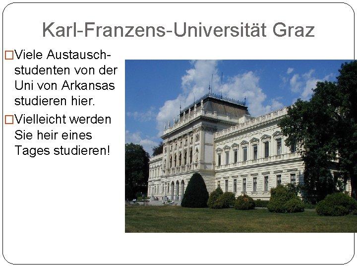 Karl-Franzens-Universität Graz �Viele Austausch- studenten von der Uni von Arkansas studieren hier. �Vielleicht werden