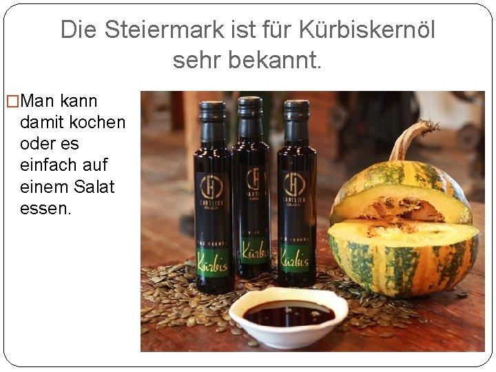 Die Steiermark ist für Kürbiskernöl sehr bekannt. �Man kann damit kochen oder es einfach
