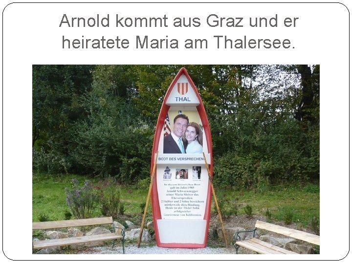 Arnold kommt aus Graz und er heiratete Maria am Thalersee.