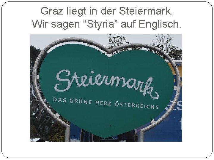 """Graz liegt in der Steiermark. Wir sagen """"Styria"""" auf Englisch."""
