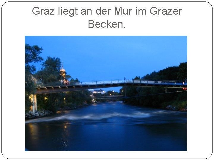 Graz liegt an der Mur im Grazer Becken.
