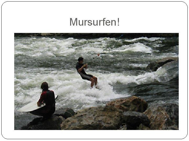 Mursurfen!