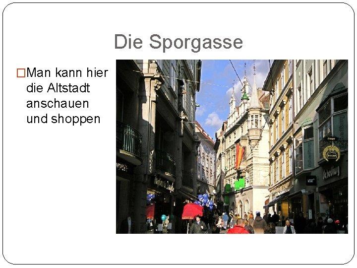 Die Sporgasse �Man kann hier die Altstadt anschauen und shoppen