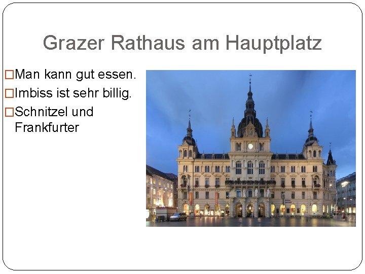 Grazer Rathaus am Hauptplatz �Man kann gut essen. �Imbiss ist sehr billig. �Schnitzel und