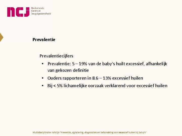 Prevalentiecijfers • Prevalentie: 5 – 19% van de baby's huilt excessief, afhankelijk van gekozen