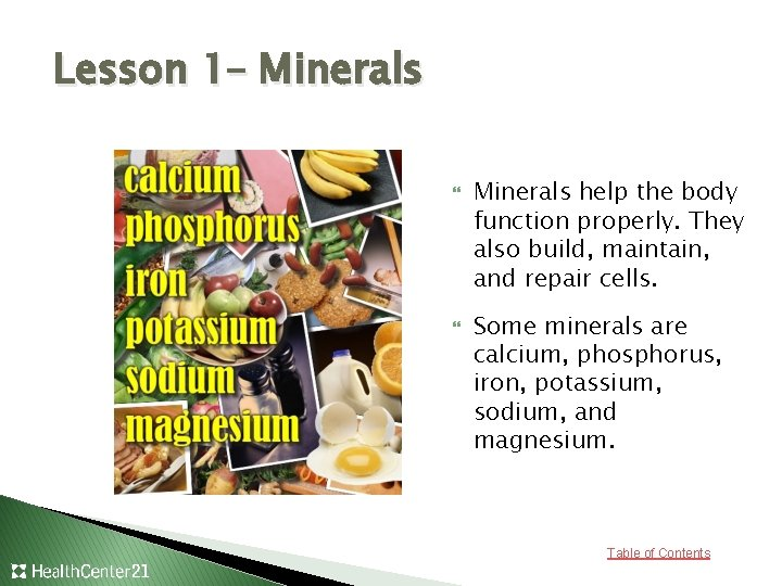 Lesson 1– Minerals help the body function properly. They also build, maintain, and repair