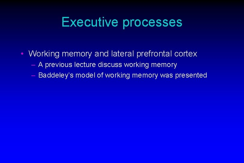 Executive processes • Working memory and lateral prefrontal cortex – A previous lecture discuss
