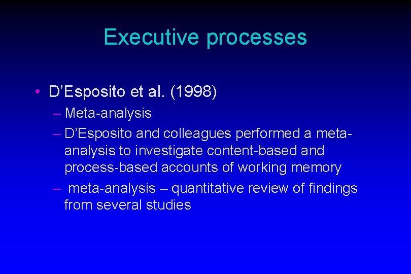 Executive processes • D'Esposito et al. (1998) – Meta-analysis – D'Esposito and colleagues performed