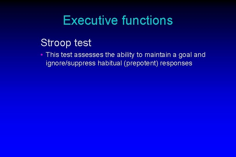 Executive functions Stroop test • This test assesses the ability to maintain a goal