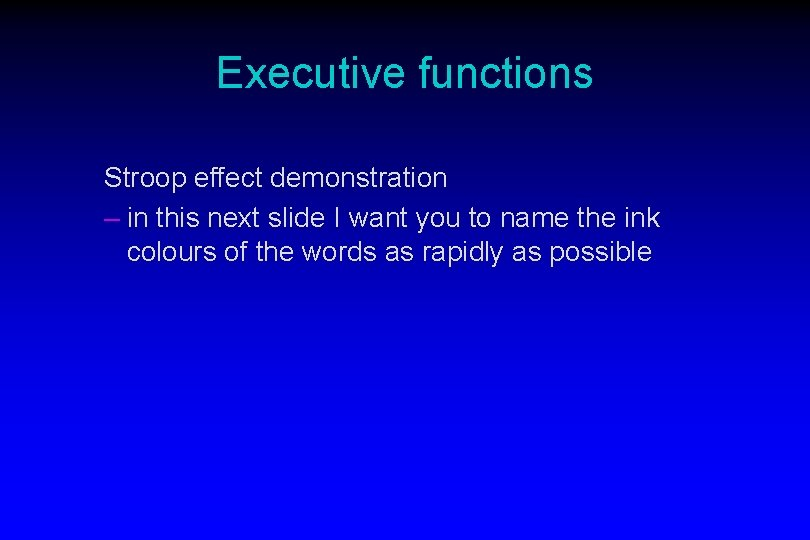 Executive functions Stroop effect demonstration – in this next slide I want you to