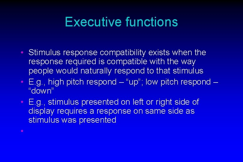 Executive functions • Stimulus response compatibility exists when the response required is compatible with