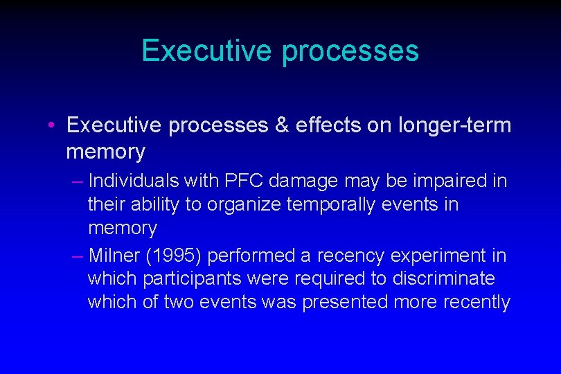 Executive processes • Executive processes & effects on longer-term memory – Individuals with PFC