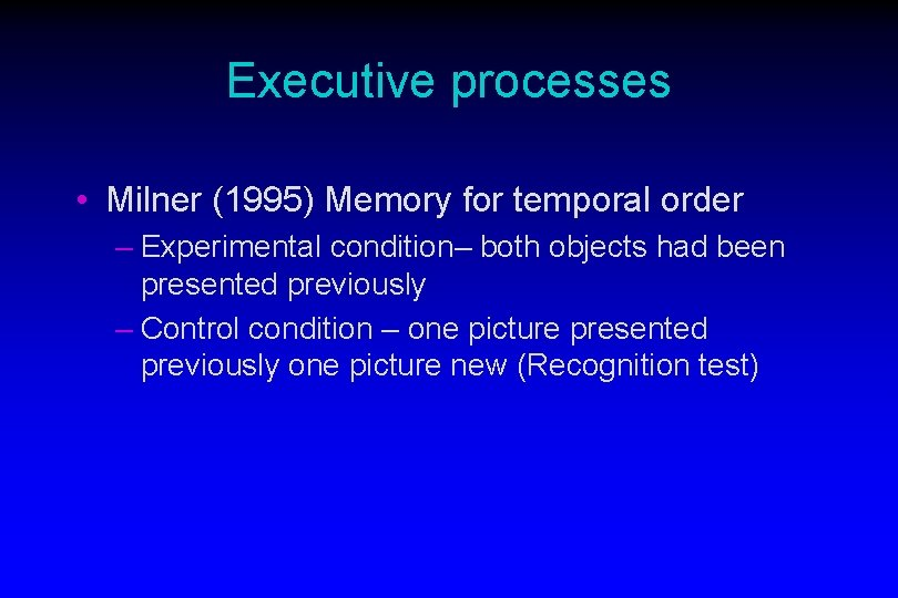 Executive processes • Milner (1995) Memory for temporal order – Experimental condition– both objects
