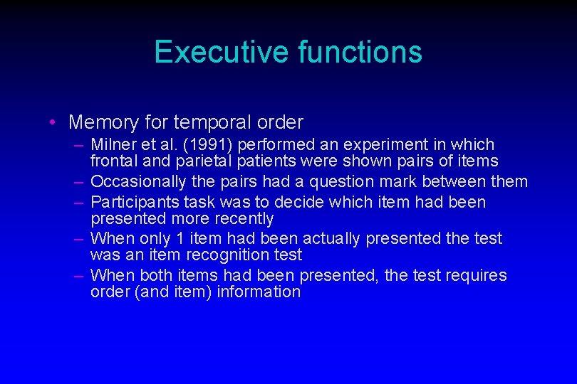 Executive functions • Memory for temporal order – Milner et al. (1991) performed an