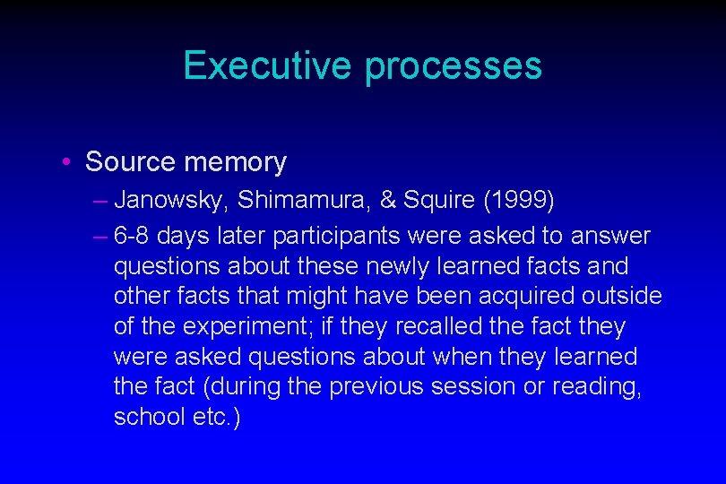 Executive processes • Source memory – Janowsky, Shimamura, & Squire (1999) – 6 -8