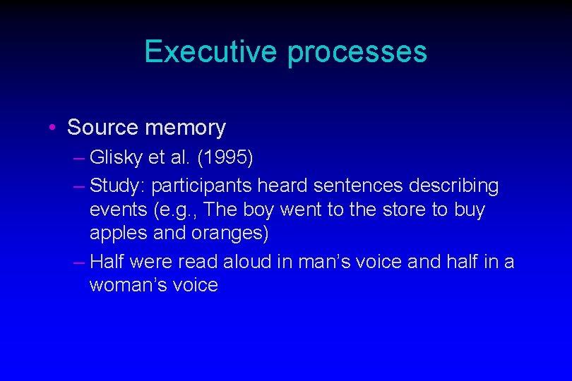 Executive processes • Source memory – Glisky et al. (1995) – Study: participants heard