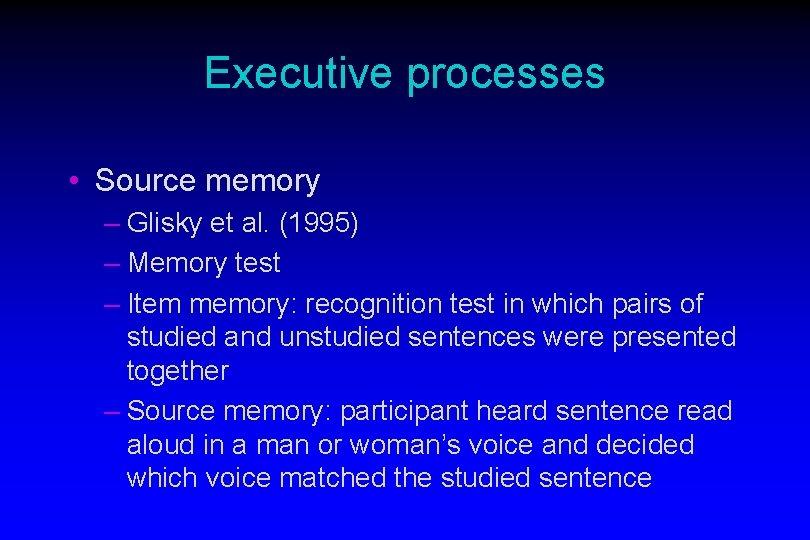 Executive processes • Source memory – Glisky et al. (1995) – Memory test –
