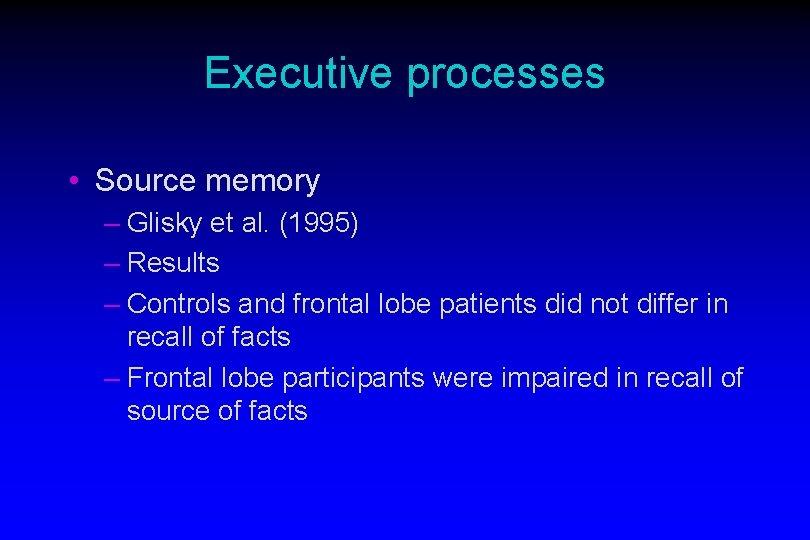 Executive processes • Source memory – Glisky et al. (1995) – Results – Controls