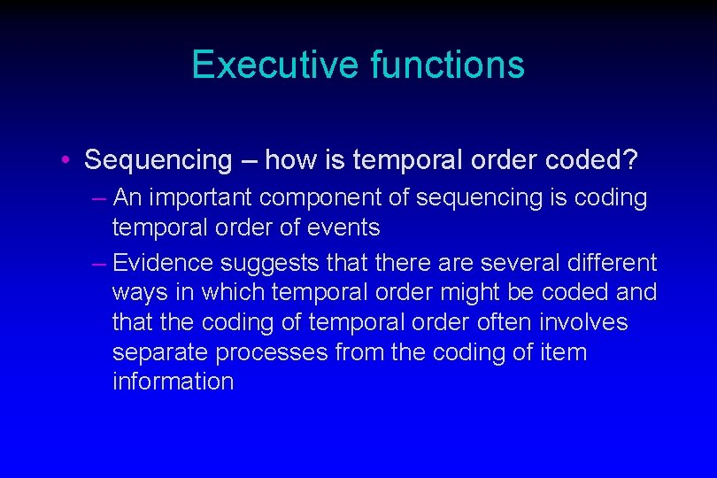 Executive functions • Sequencing – how is temporal order coded? – An important component