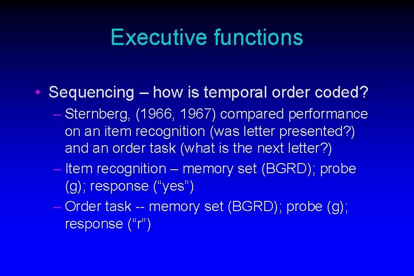 Executive functions • Sequencing – how is temporal order coded? – Sternberg, (1966, 1967)